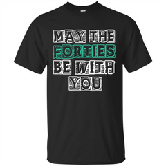 Birthday Gift T-shirt May The Forties Be With You T-shirt Custom Ultra Cotton - WackyTee