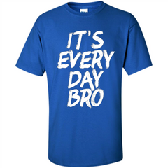 It's Every Day Bro T-shirt Custom Ultra Cotton - WackyTee