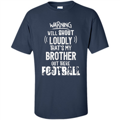 Football Lover T-shirt Warning Will Shout Loudly That's My Brother T-Shirt Custom Ultra Cotton - WackyTee