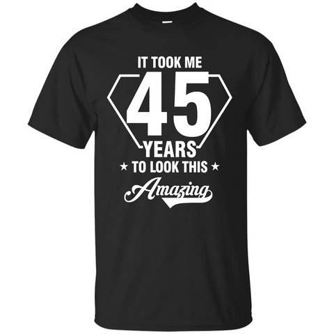Birthday Gift T-shirt It Took Me 45 Years To Look This Amazing Black / S Custom Ultra Tshirt - WackyTee