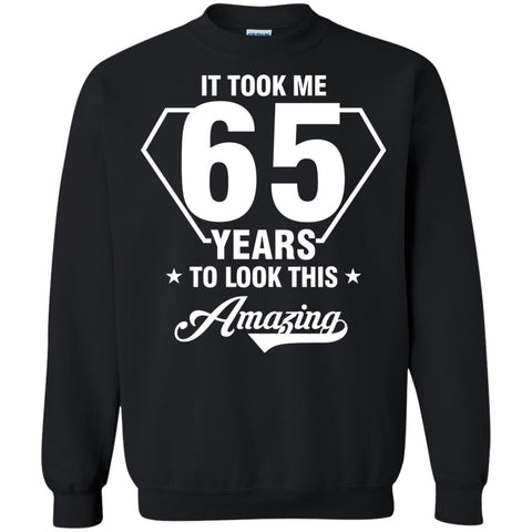 It Took Me 65 Years To Look This Amazing 65th Birthday ShirtG180 Gildan Crewneck Pullover Sweatshirt