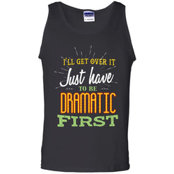 I'll Get Over It Just Have To Be Dramatic First Best Quote ShirtG220 Gildan 100% Cotton Tank Top