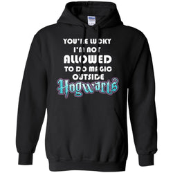 You're Lucky Im Not Allowed To Do Magic Outside Hogwarts Harry Potter Fan T-shirtG185 Gildan Pullover Hoodie 8 oz.