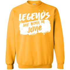 June Birthday Shirt Legends Are Born In G180 Gildan Crewneck Pullover Sweatshirt 8 Oz