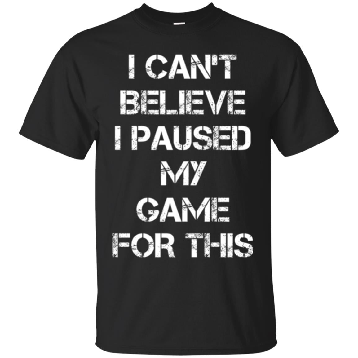 Gaming T-shirt I Can_t Believe I Paused My Game For This