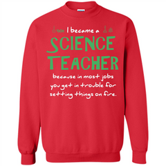 I Became A Science Teacher Because T-shirt Printed Crewneck Pullover Sweatshirt 8 oz - WackyTee