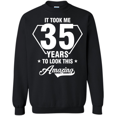 Birthday Gift T-shirt It Took Me 35 Years To Look This Amazing T-shirt Black / S Printed Crewneck Pullover Sweatshirt 8 oz - WackyTee