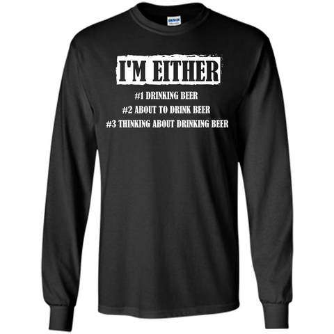 Beer T-shirt I'm Either Drinking Beer About To Drink Beer T-shirt Black / S LS Ultra Cotton Tshirt - WackyTee