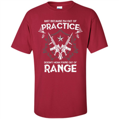 Military T-shirt Just Because I'm Out Of Practice Doesn't Mean You're Out Of Range Custom Ultra Cotton - WackyTee