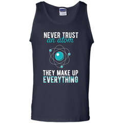 Science T-shirt -Never Trust An Atom They Make Up Everything T-shirt Tank Top - WackyTee