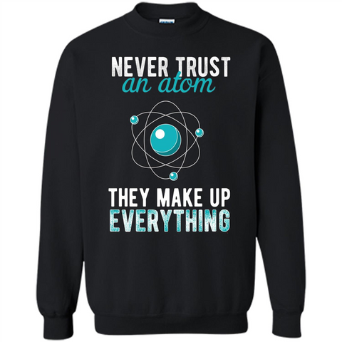 Science T-shirt -Never Trust An Atom They Make Up Everything T-shirt Black / S Printed Crewneck Pullover Sweatshirt 8 oz - WackyTee