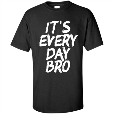 It's Every Day Bro T-shirt Black / S Custom Ultra Cotton - WackyTee