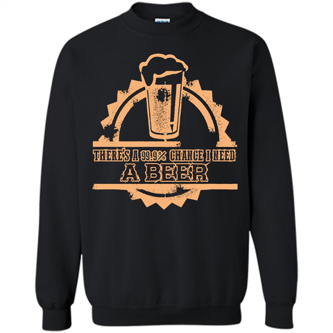 Beer T-shirt There‰۪s A 99.9 Chance I Need A Beer Black / S Printed Crewneck Pullover Sweatshirt 8 oz - WackyTee