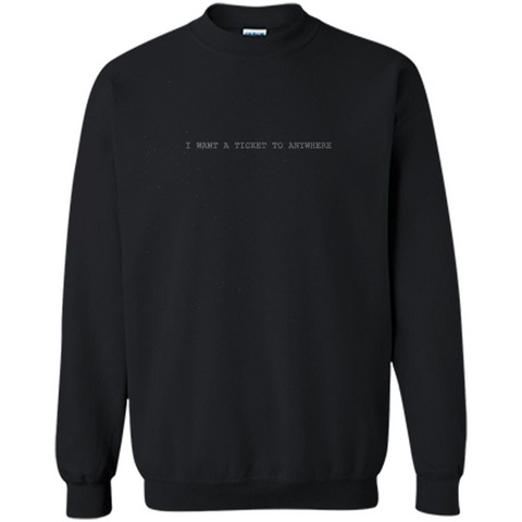 I Want A Ticket To Anywhere T-shirt Black / S Printed Crewneck Pullover Sweatshirt 8 oz - WackyTee
