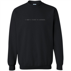 I Want A Ticket To Anywhere T-shirt Printed Crewneck Pullover Sweatshirt 8 oz - WackyTee