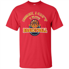Basketball Lover Gift T-shirt Sorry, I Can't I Have Basketball Custom Ultra Cotton - WackyTee