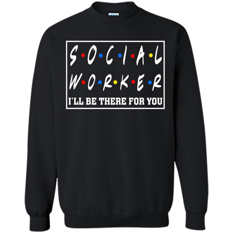 Social Worker I'll Be There For You T-Shirt Social Worker T-shirt Black / S Printed Crewneck Pullover Sweatshirt 8 oz - WackyTee