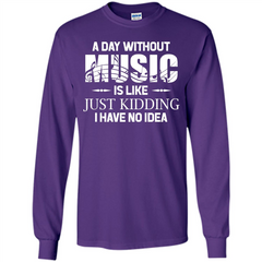 Music T-shirt A Day Without Music Is Like Just Kidding I Have No Idea LS Ultra Cotton Tshirt - WackyTee