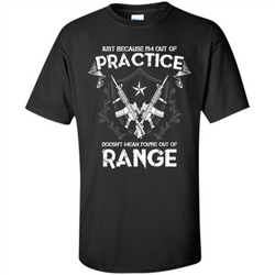 Military T-shirt Just Because I'm Out Of Practice Doesn't Mean You're Out Of Range