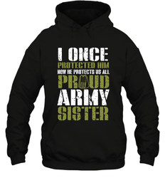 I Once Protected Him Now He Protects Us All Proud Army Sister Shirt Hoodie
