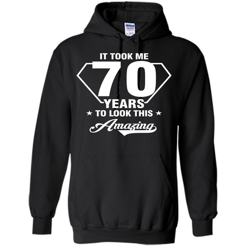 Birthday Gift T-shirt It Took Me 70 Years To Look This Amazing Black / S Pullover Hoodie 8 oz - WackyTee