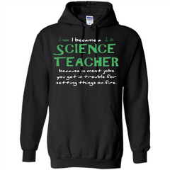 I Became A Science Teacher Because T-shirt Pullover Hoodie 8 oz - WackyTee