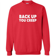 Back Up You Creep T-shirt Printed Crewneck Pullover Sweatshirt 8 oz - WackyTee