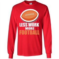 Football T-shirt Less Work More Football LS Ultra Cotton Tshirt - WackyTee