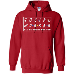Social Worker I'll Be There For You T-Shirt Social Worker T-shirt Pullover Hoodie 8 oz - WackyTee