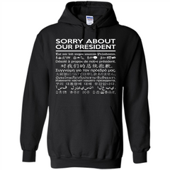 American T-shirt Sorry About Our President - Multiple Language T-shirt Pullover Hoodie 8 oz - WackyTee