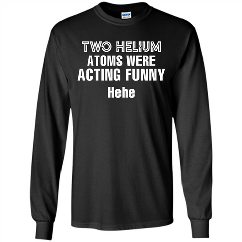 Science T-shirt Two Helium Atoms Were Acting Funny Hehe Black / S LS Ultra Cotton Tshirt - WackyTee