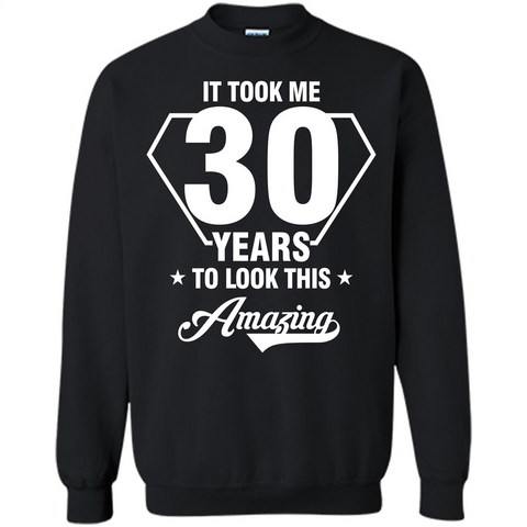 Birthday Gift T-shirt It Took Me 30 Years To Look This Amazing Black / S Printed Crewneck Pullover Sweatshirt 8 oz - WackyTee