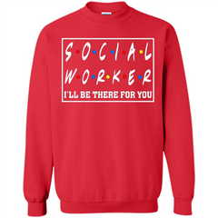 Social Worker I'll Be There For You T-Shirt Social Worker T-shirt Printed Crewneck Pullover Sweatshirt 8 oz - WackyTee