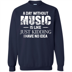 Music T-shirt A Day Without Music Is Like Just Kidding I Have No Idea Printed Crewneck Pullover Sweatshirt 8 oz - WackyTee