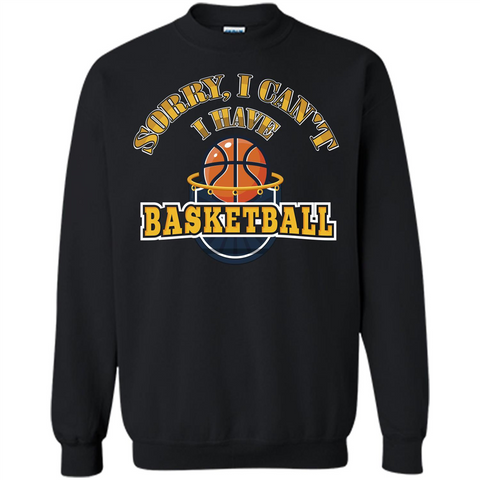 Basketball Lover Gift T-shirt Sorry, I Can't I Have Basketball Black / S Printed Crewneck Pullover Sweatshirt 8 oz - WackyTee