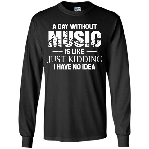 Music T-shirt A Day Without Music Is Like Just Kidding I Have No Idea Black / S LS Ultra Cotton Tshirt - WackyTee