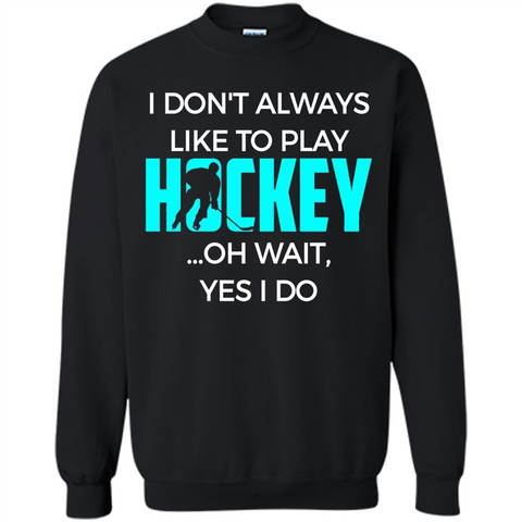 Hockey Lover T-shirt I Don't Always Like To Play Hockey Oh Wait Yes T-shirt Black / S Printed Crewneck Pullover Sweatshirt 8 oz - WackyTee