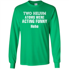 Science T-shirt Two Helium Atoms Were Acting Funny Hehe LS Ultra Cotton Tshirt - WackyTee