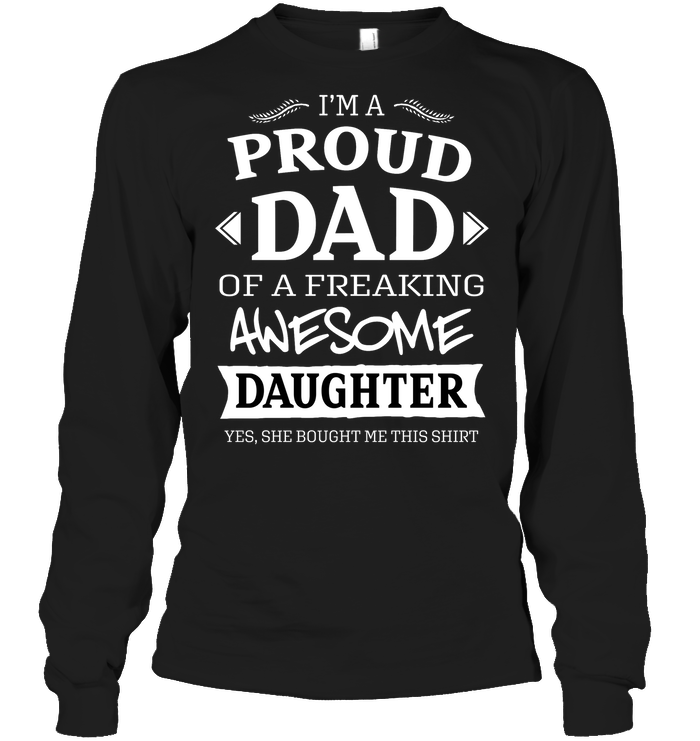 03691a7f Im A Proud Dad Of A Freaking Awesome Daughter Yes She Bought Me This  ShirtUnisex Long