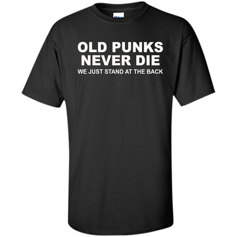 Old Punks Never Die We Just Stand At The Back T-shirt Black / S Custom Ultra Cotton - WackyTee