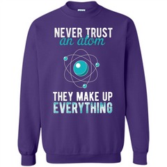 Science T-shirt -Never Trust An Atom They Make Up Everything T-shirt Printed Crewneck Pullover Sweatshirt 8 oz - WackyTee