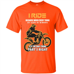 Rider T-shirt I Ride Because When Every Thing In Life Is Wrong Custom Ultra Tshirt - WackyTee