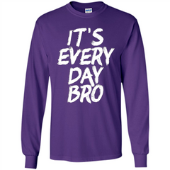 It's Every Day Bro T-shirt LS Ultra Cotton Tshirt - WackyTee