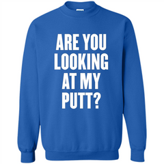 Are You Looking At My Putt T-Shirt Printed Crewneck Pullover Sweatshirt 8 oz - WackyTee