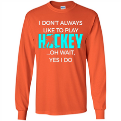Hockey Lover T-shirt I Don't Always Like To Play Hockey Oh Wait Yes T-shirt LS Ultra Cotton Tshirt - WackyTee