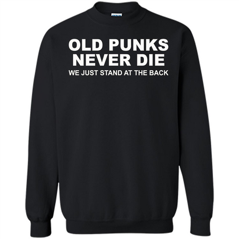 Old Punks Never Die We Just Stand At The Back T-shirt Black / S Printed Crewneck Pullover Sweatshirt 8 oz - WackyTee