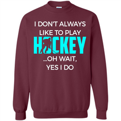 Hockey Lover T-shirt I Don't Always Like To Play Hockey Oh Wait Yes T-shirt Printed Crewneck Pullover Sweatshirt 8 oz - WackyTee