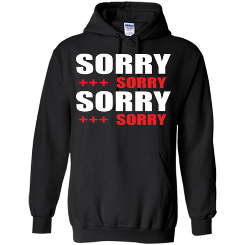 Sorry Sorry Sorry Sorry T-shirt Black / S Pullover Hoodie 8 oz - WackyTee