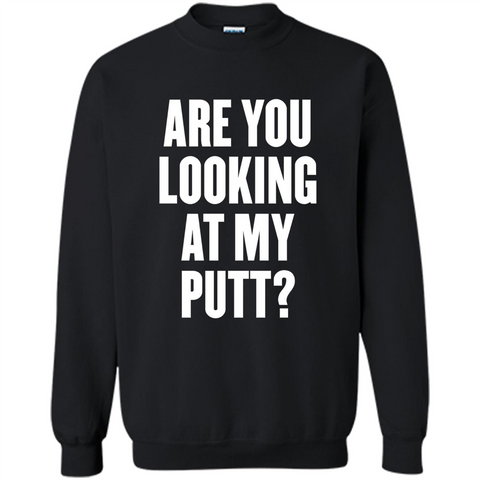 Are You Looking At My Putt T-Shirt Black / S Printed Crewneck Pullover Sweatshirt 8 oz - WackyTee