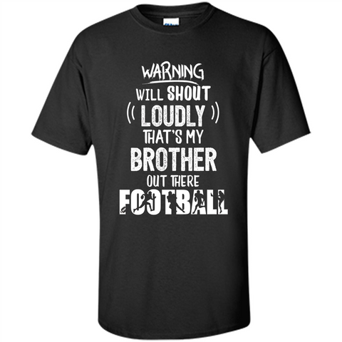 Football Lover T-shirt Warning Will Shout Loudly That's My Brother T-Shirt Black / S Custom Ultra Cotton - WackyTee